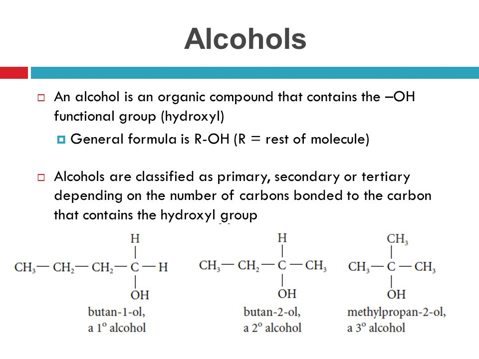 Alcohols An alcohol is an organic compound that contains the –OH functional group (hydroxyl) General formula is R-OH (R = rest of molecule)