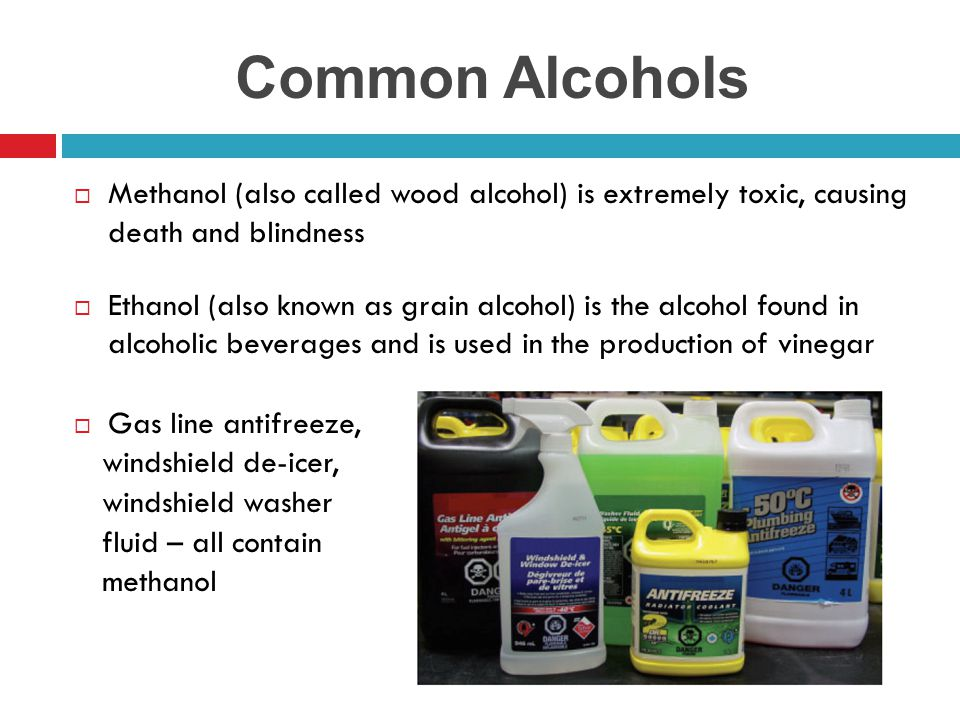 Common Alcohols Methanol (also called wood alcohol) is extremely toxic, causing death and blindness.