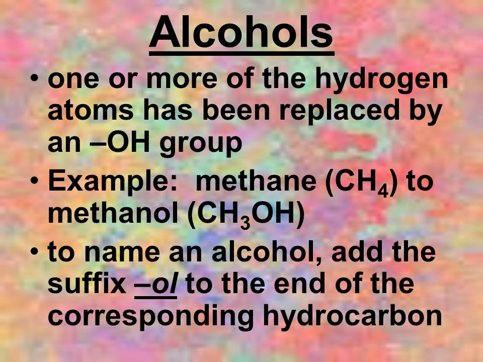 Alcohols one or more of the hydrogen atoms has been replaced by an –OH group. Example: methane (CH4) to methanol (CH3OH)