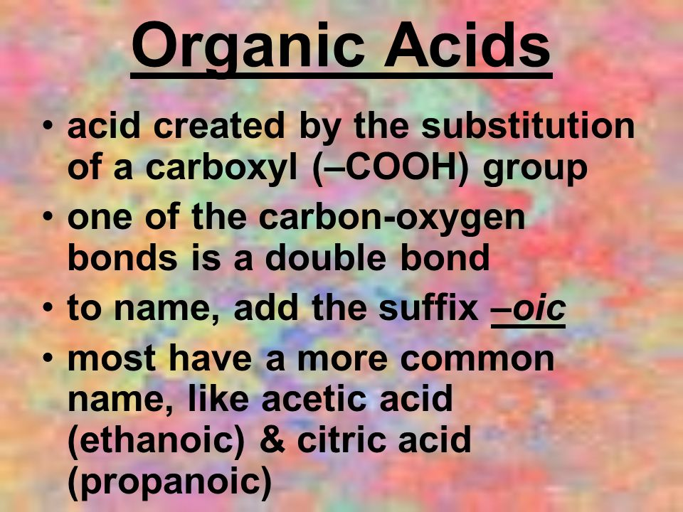Organic Acids acid created by the substitution of a carboxyl (–COOH) group. one of the carbon-oxygen bonds is a double bond.