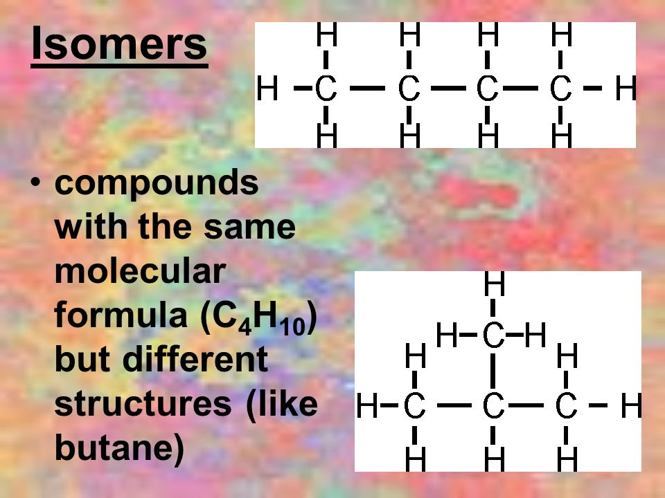 Isomers compounds with the same molecular formula (C4H10) but different structures (like butane)
