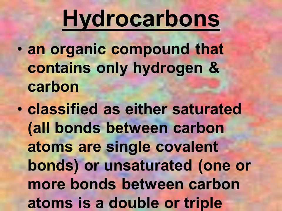 Hydrocarbons an organic compound that contains only hydrogen & carbon