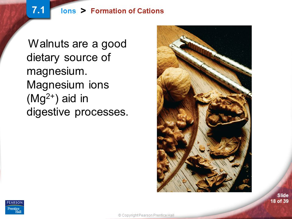 7.1 Formation of Cations. Walnuts are a good dietary source of magnesium. Magnesium ions (Mg2+) aid in digestive processes.