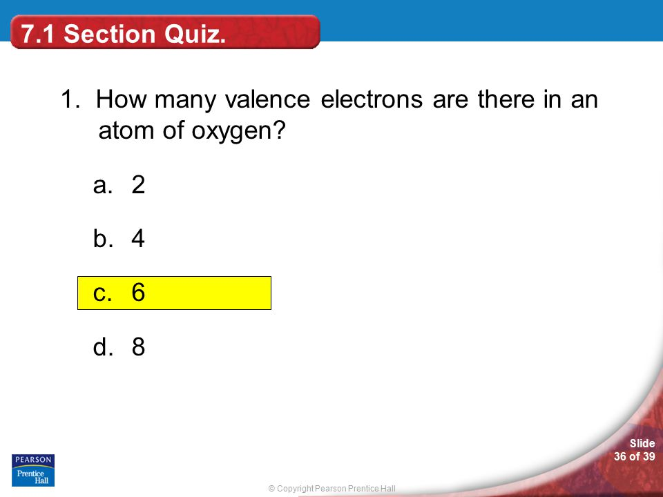 7.1 Section Quiz. 1. How many valence electrons are there in an atom of oxygen 2 4 6 8