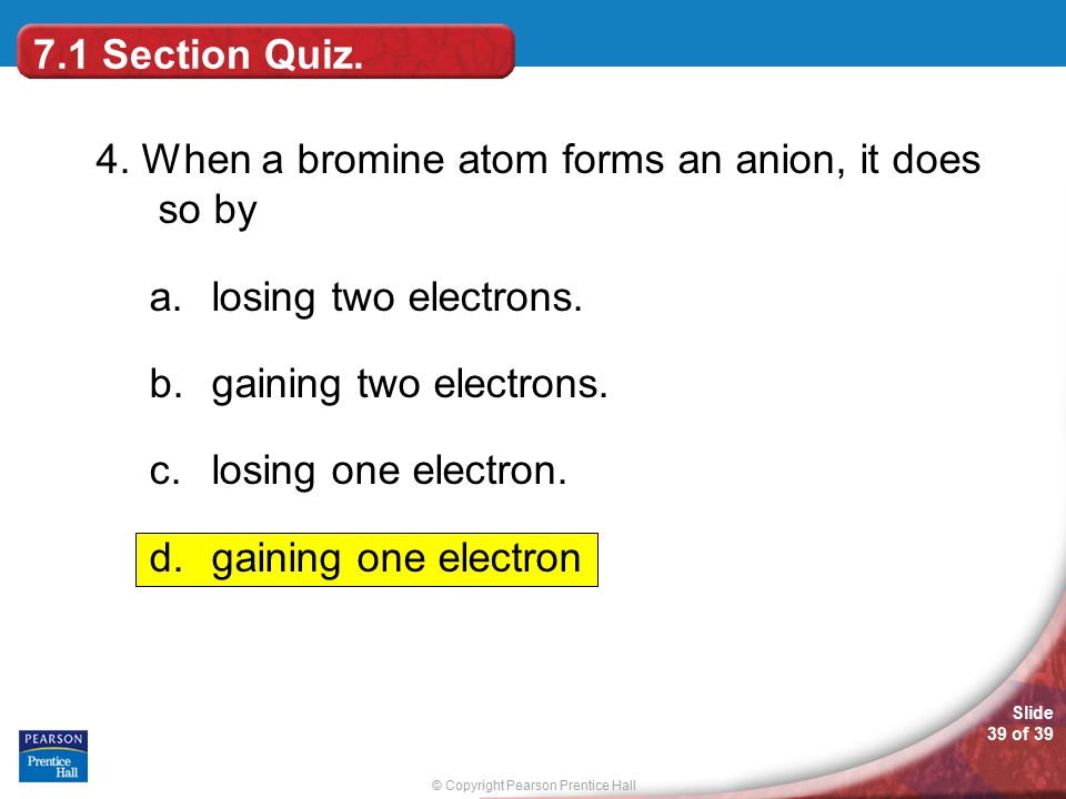 7.1 Section Quiz. 4. When a bromine atom forms an anion, it does so by. losing two electrons. gaining two electrons.