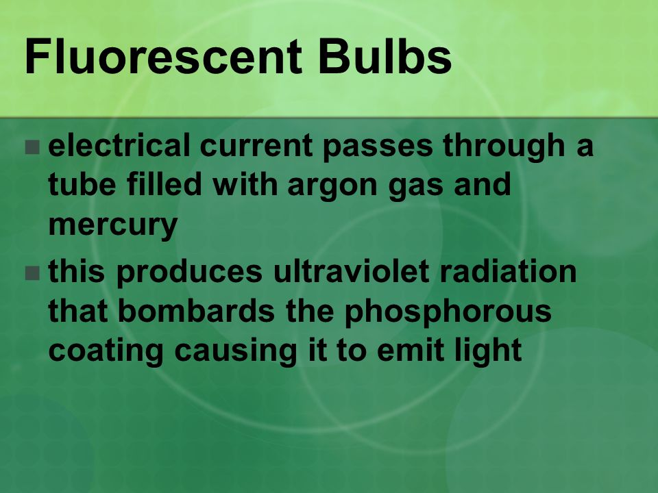 Fluorescent Bulbs electrical current passes through a tube filled with argon gas and mercury.