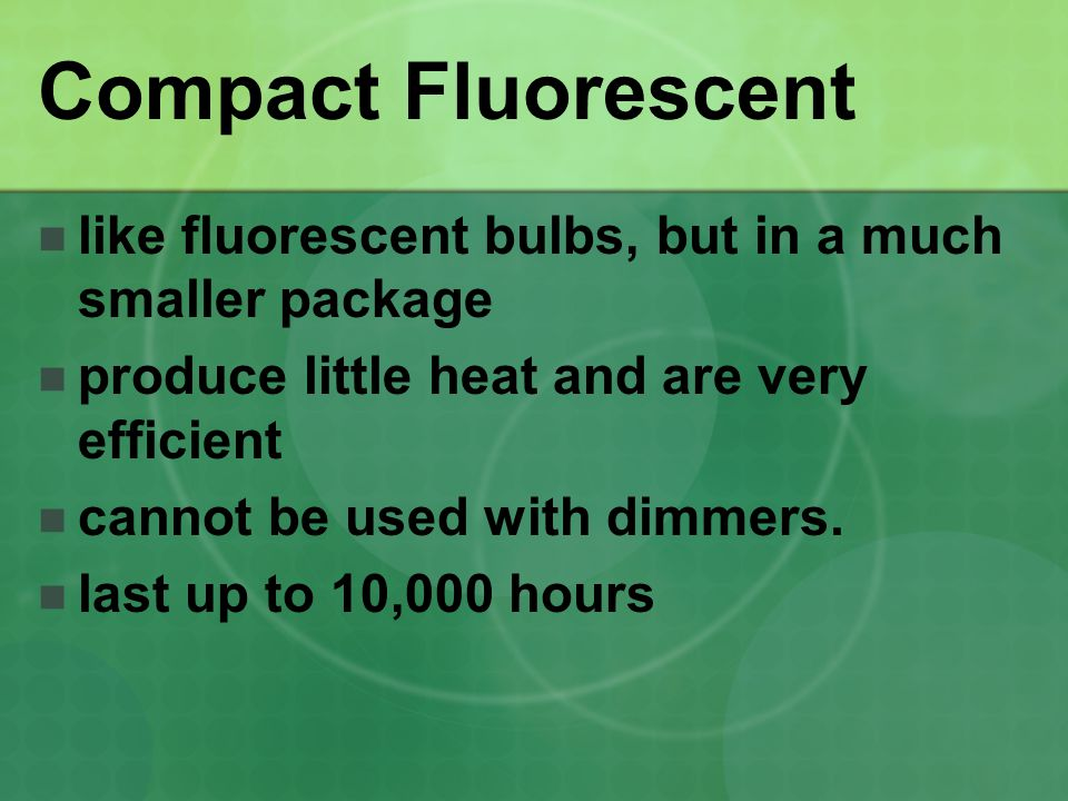 Compact Fluorescent like fluorescent bulbs, but in a much smaller package. produce little heat and are very efficient.