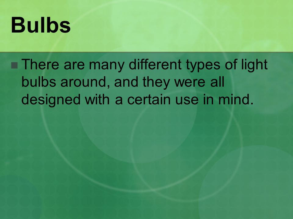 Bulbs There are many different types of light bulbs around, and they were all designed with a certain use in mind.