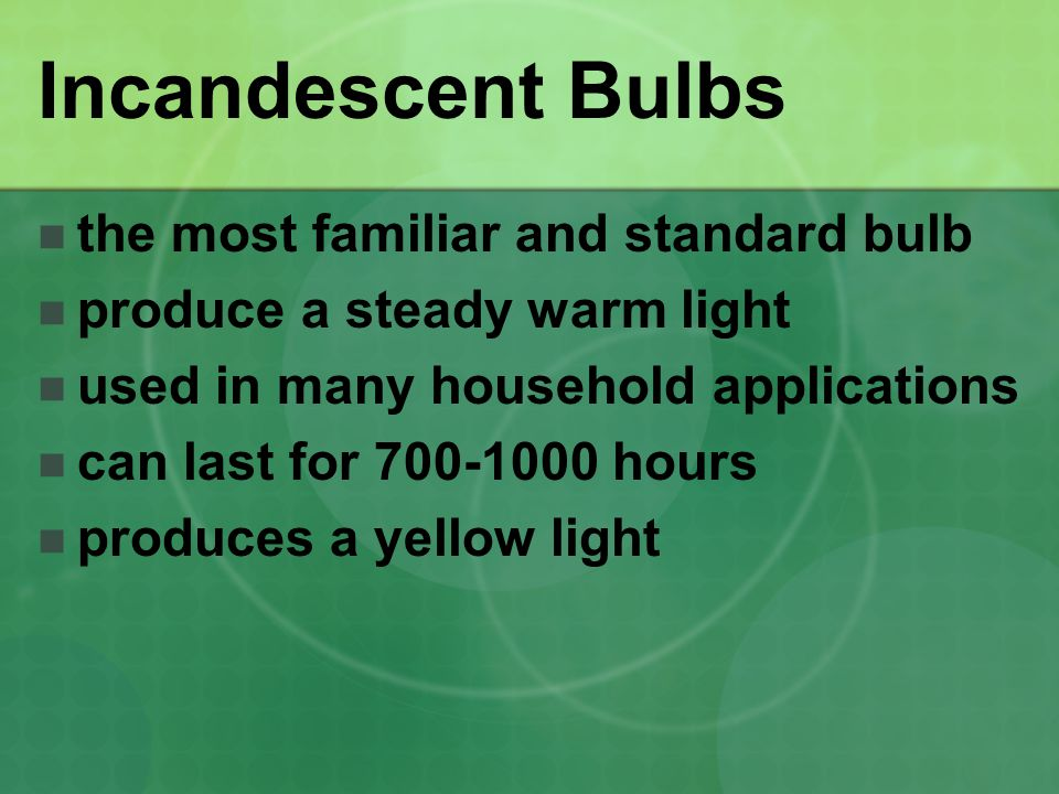 Incandescent Bulbs the most familiar and standard bulb