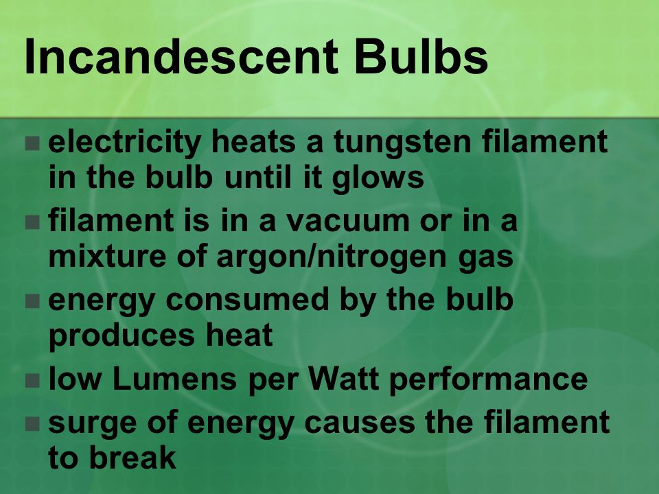 Incandescent Bulbs electricity heats a tungsten filament in the bulb until it glows. filament is in a vacuum or in a mixture of argon/nitrogen gas.