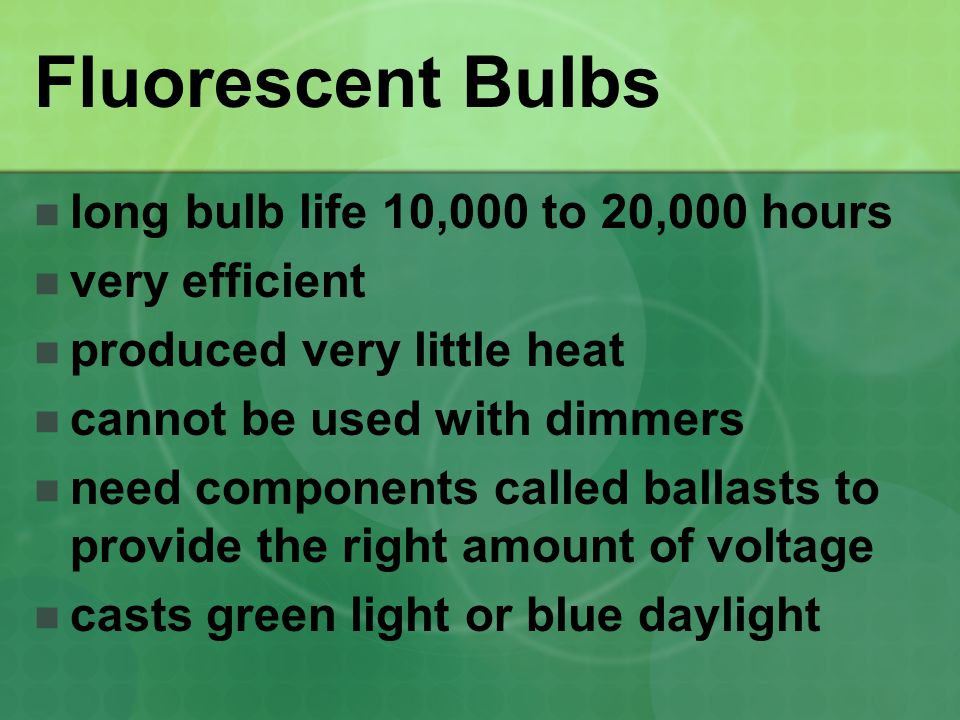 Fluorescent Bulbs long bulb life 10,000 to 20,000 hours very efficient