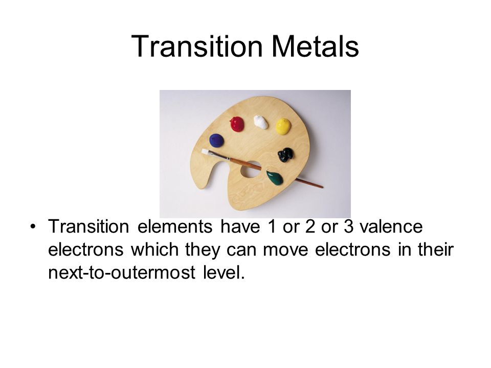 Transition Metals Transition elements have 1 or 2 or 3 valence electrons which they can move electrons in their next-to-outermost level.