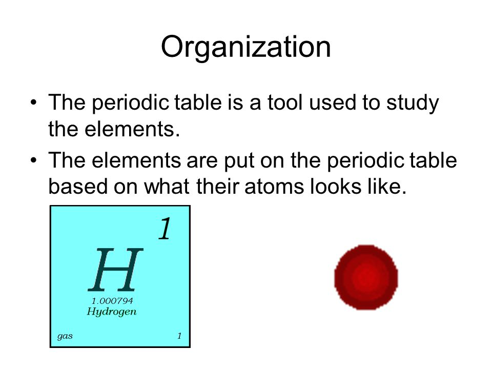 Organization The periodic table is a tool used to study the elements.