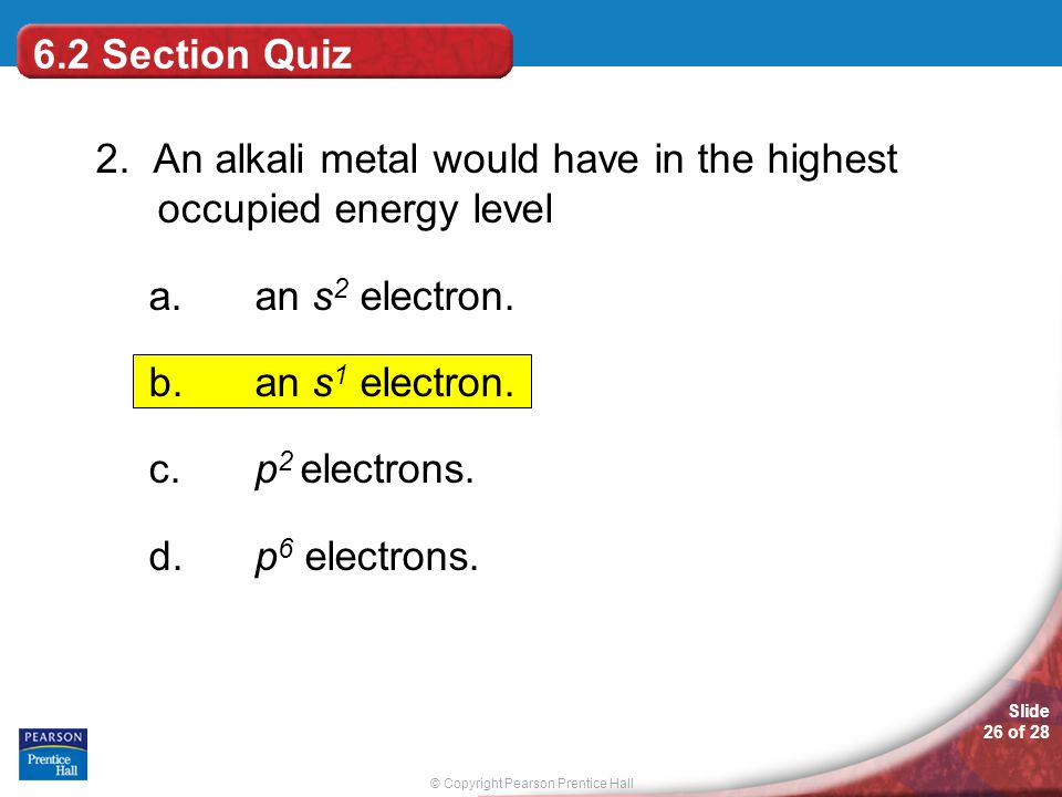 6.2 Section Quiz 2. An alkali metal would have in the highest occupied energy level. an s2 electron.