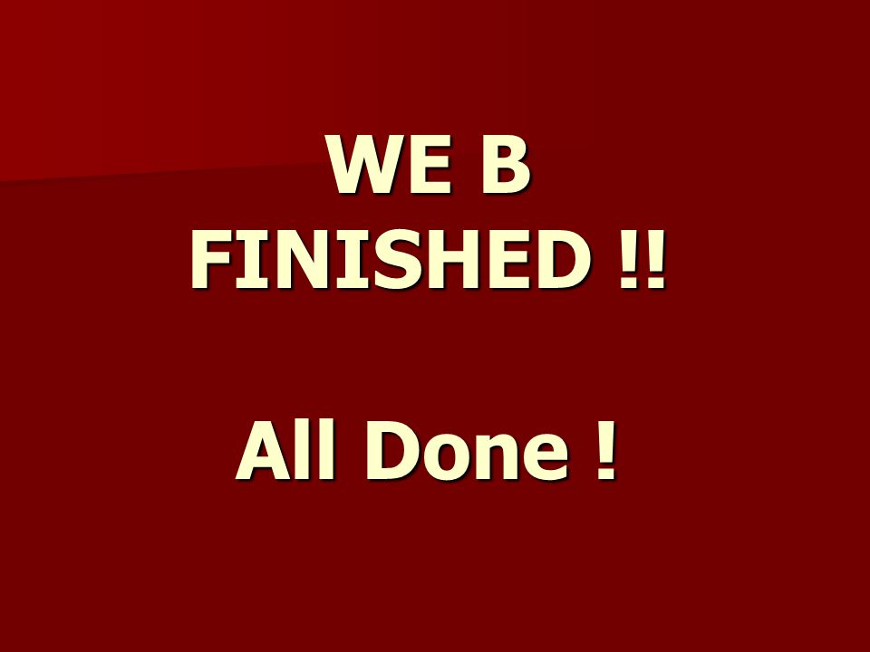 WE B FINISHED !! All Done !