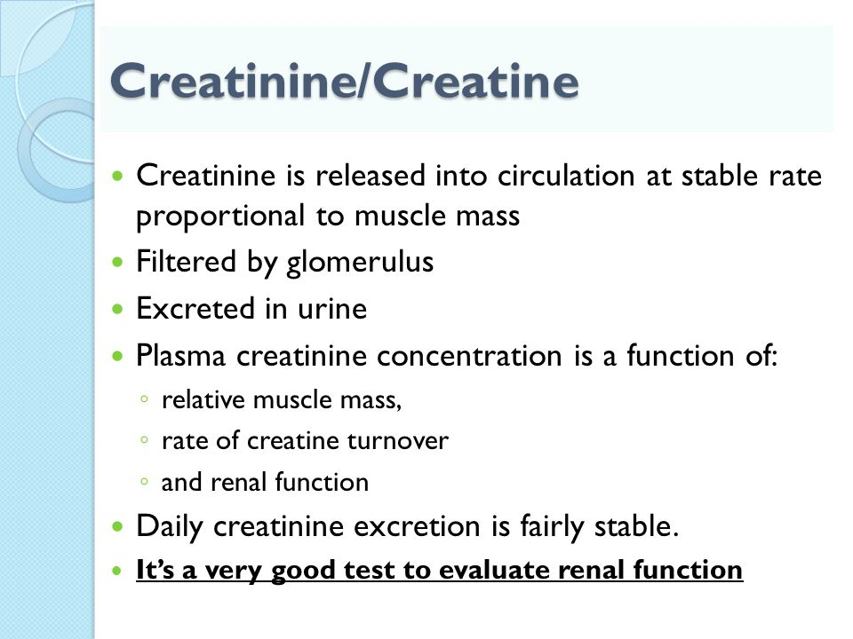 Creatinine/Creatine Creatinine is released into circulation at stable rate proportional to muscle mass.