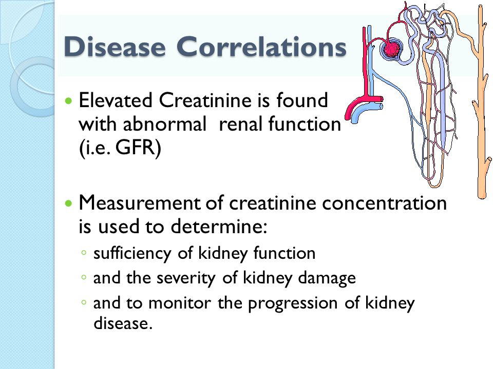 Disease Correlations Elevated Creatinine is found with abnormal renal function (i.e. GFR)