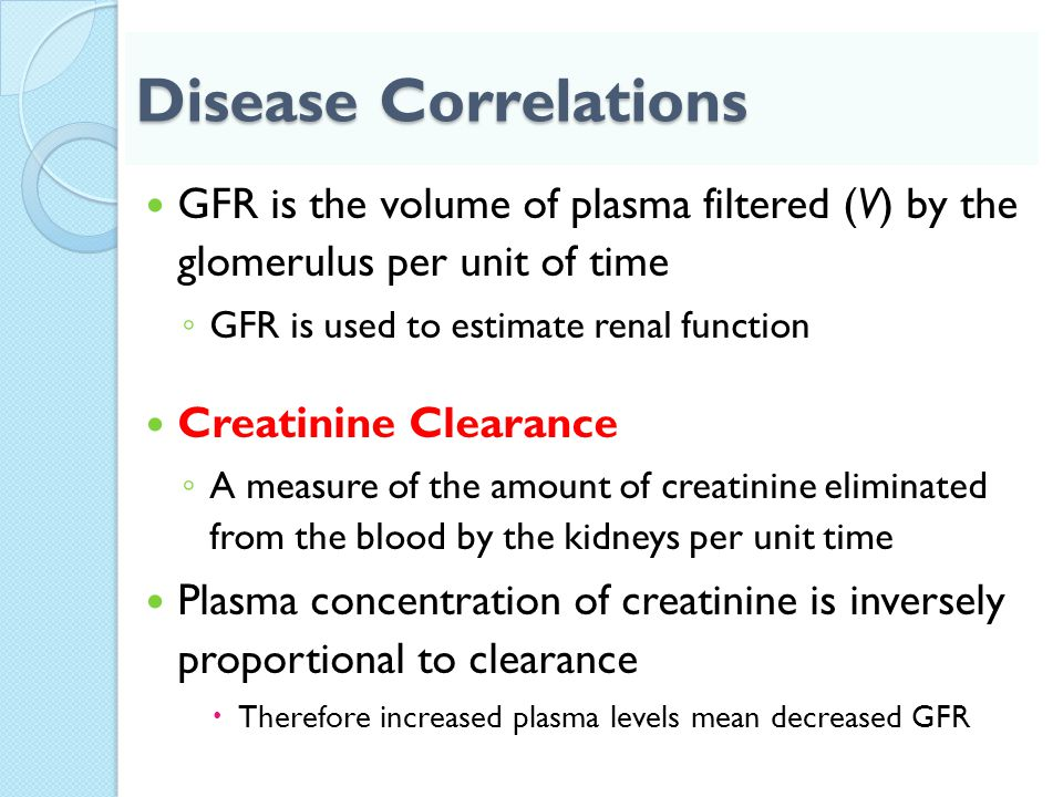 Disease Correlations GFR is the volume of plasma filtered (V) by the glomerulus per unit of time. GFR is used to estimate renal function.