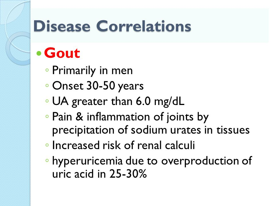 Disease Correlations Gout Primarily in men Onset 30-50 years