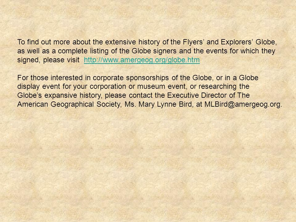 To find out more about the extensive history of the Flyers' and Explorers' Globe, as well as a complete listing of the Globe signers and the events for which they signed, please visit http://www.amergeog.org/globe.htm