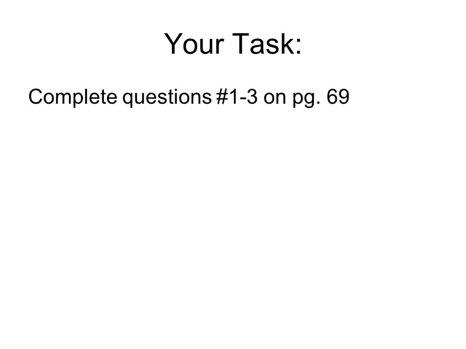 Your Task: Complete questions #1-3 on pg. 69