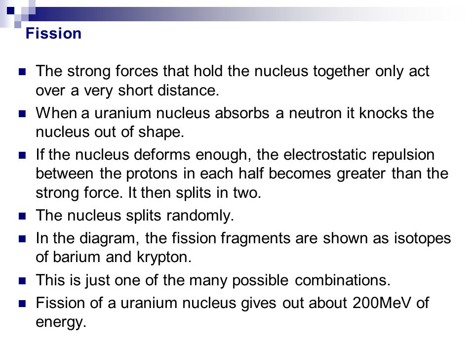 Fission The strong forces that hold the nucleus together only act over a very short distance.