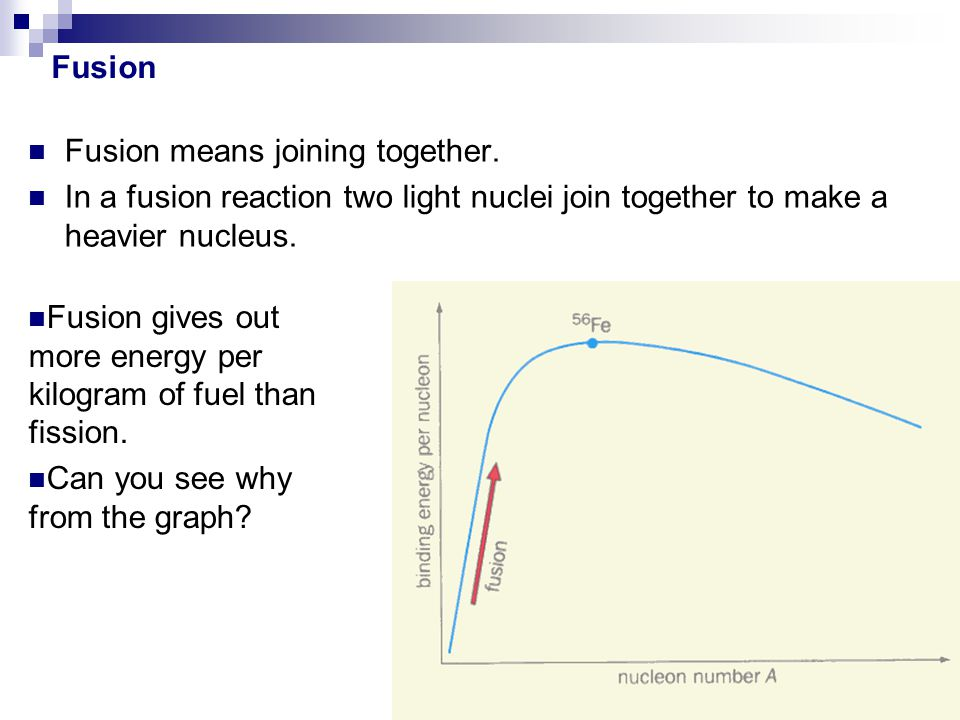 Fusion Fusion means joining together. In a fusion reaction two light nuclei join together to make a heavier nucleus.