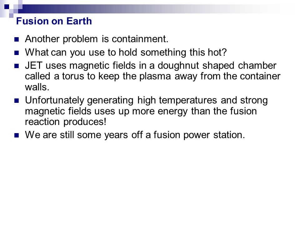 Fusion on Earth Another problem is containment. What can you use to hold something this hot