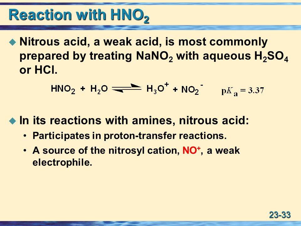Reaction with HNO2 Nitrous acid, a weak acid, is most commonly prepared by treating NaNO2 with aqueous H2SO4 or HCl.