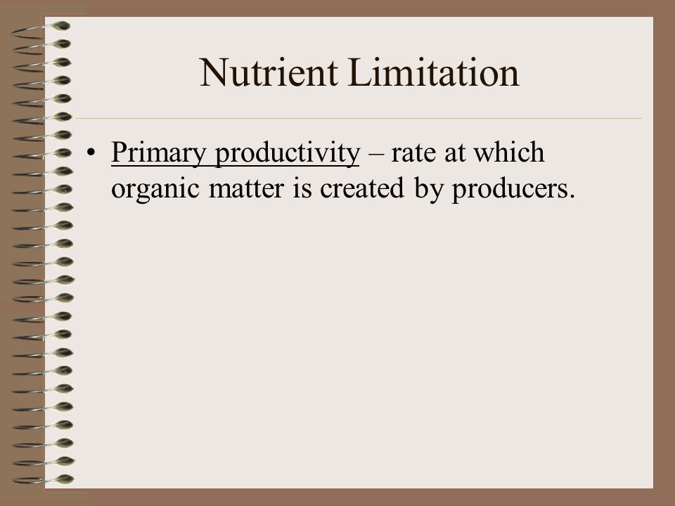 Nutrient Limitation Primary productivity – rate at which organic matter is created by producers.