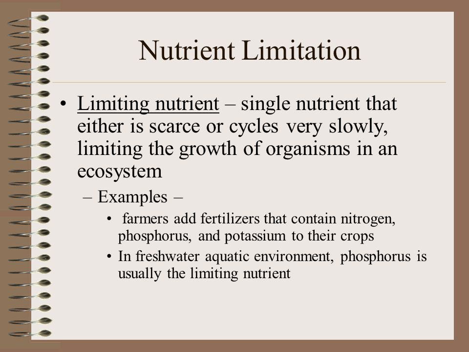 Nutrient Limitation Limiting nutrient – single nutrient that either is scarce or cycles very slowly, limiting the growth of organisms in an ecosystem.