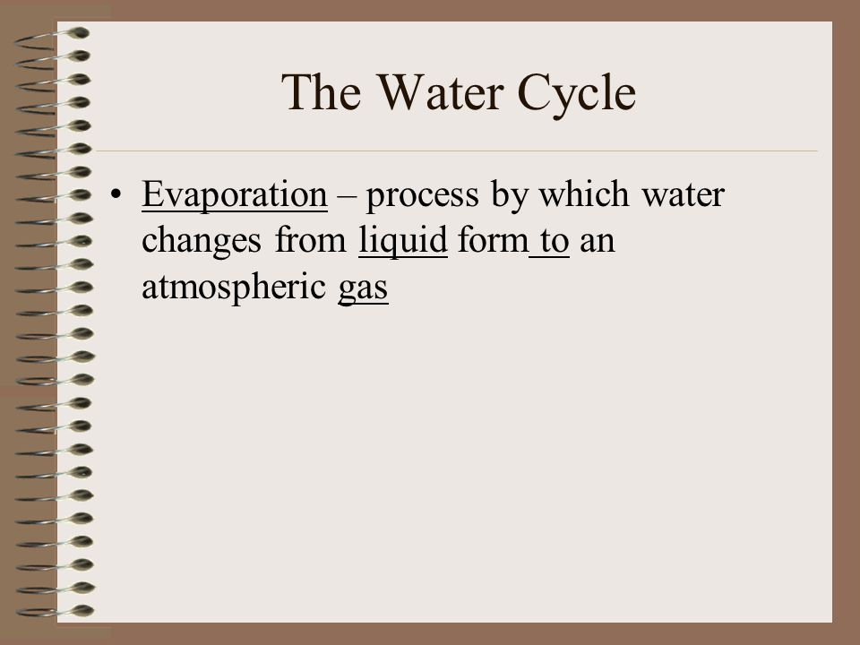 The Water Cycle Evaporation – process by which water changes from liquid form to an atmospheric gas
