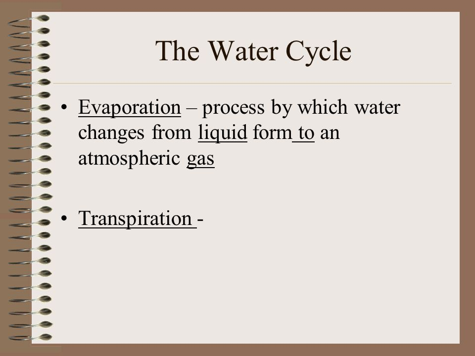 The Water Cycle Evaporation – process by which water changes from liquid form to an atmospheric gas.