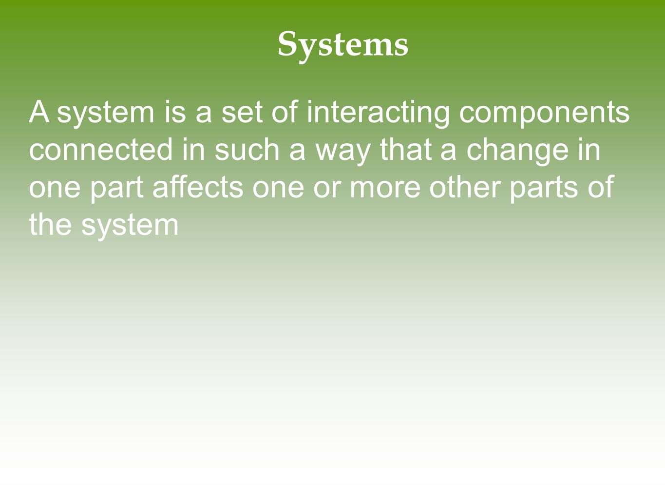 Systems A system is a set of interacting components connected in such a way that a change in one part affects one or more other parts of the system.