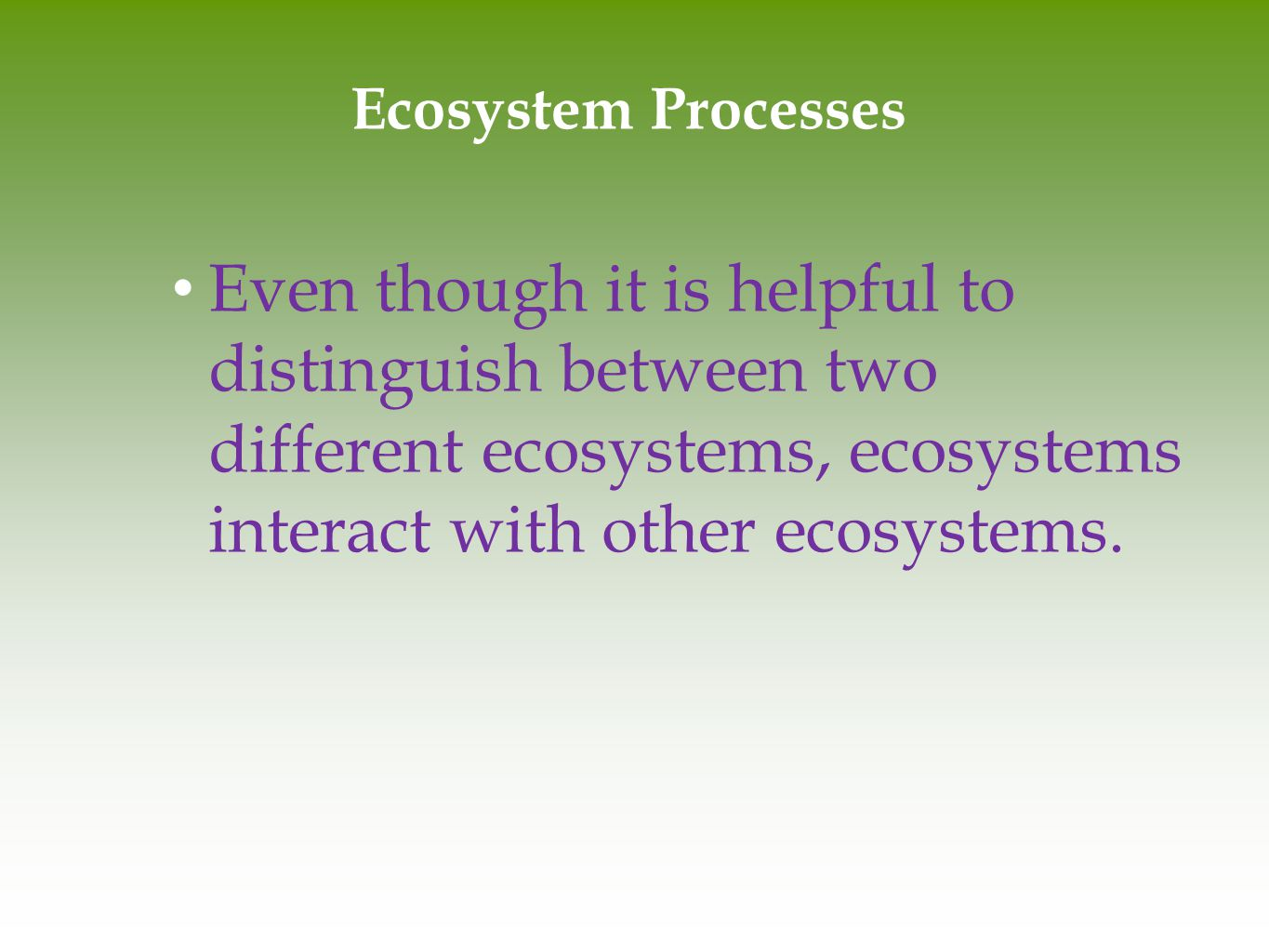 Ecosystem Processes Even though it is helpful to distinguish between two different ecosystems, ecosystems interact with other ecosystems.
