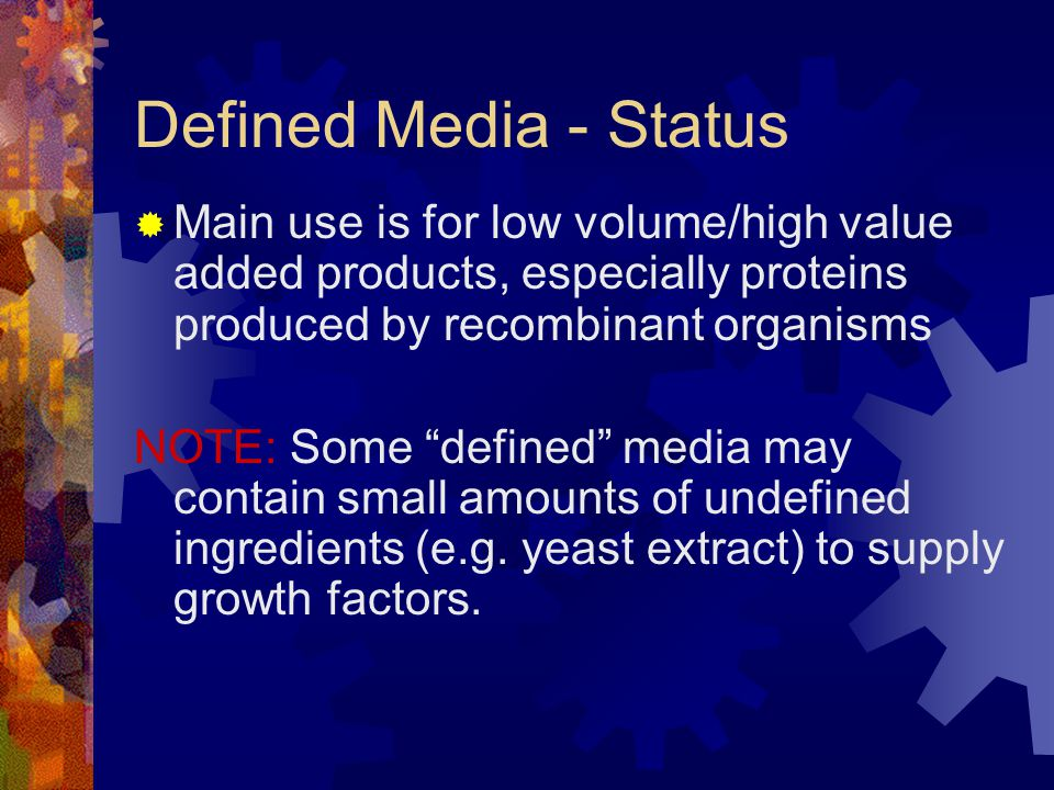 Defined Media - Status Main use is for low volume/high value added products, especially proteins produced by recombinant organisms.