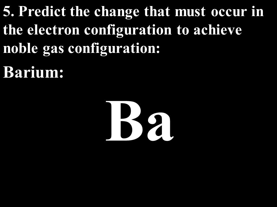 5. Predict the change that must occur in the electron configuration to achieve noble gas configuration: