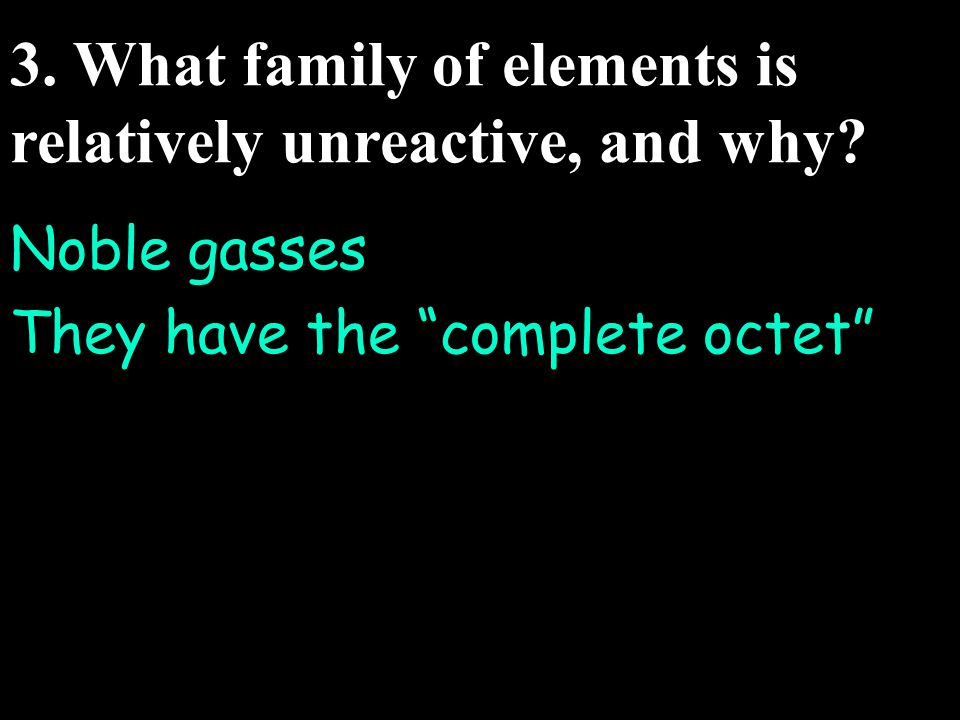 3. What family of elements is relatively unreactive, and why