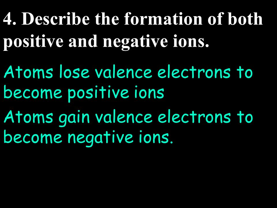 4. Describe the formation of both positive and negative ions.