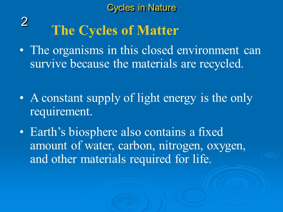 Cycles in Nature 2. The Cycles of Matter. The organisms in this closed environment can survive because the materials are recycled.