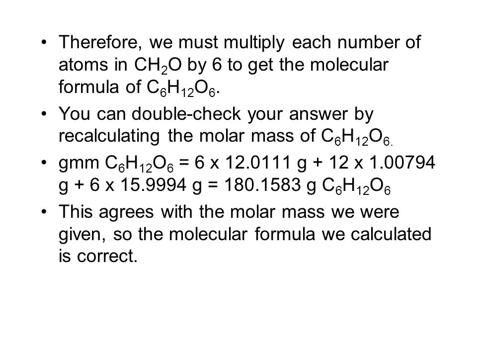 Therefore, we must multiply each number of atoms in CH2O by 6 to get the molecular formula of C6H12O6.