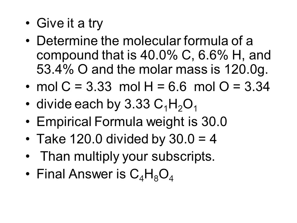 Give it a try Determine the molecular formula of a compound that is 40.0% C, 6.6% H, and 53.4% O and the molar mass is 120.0g.