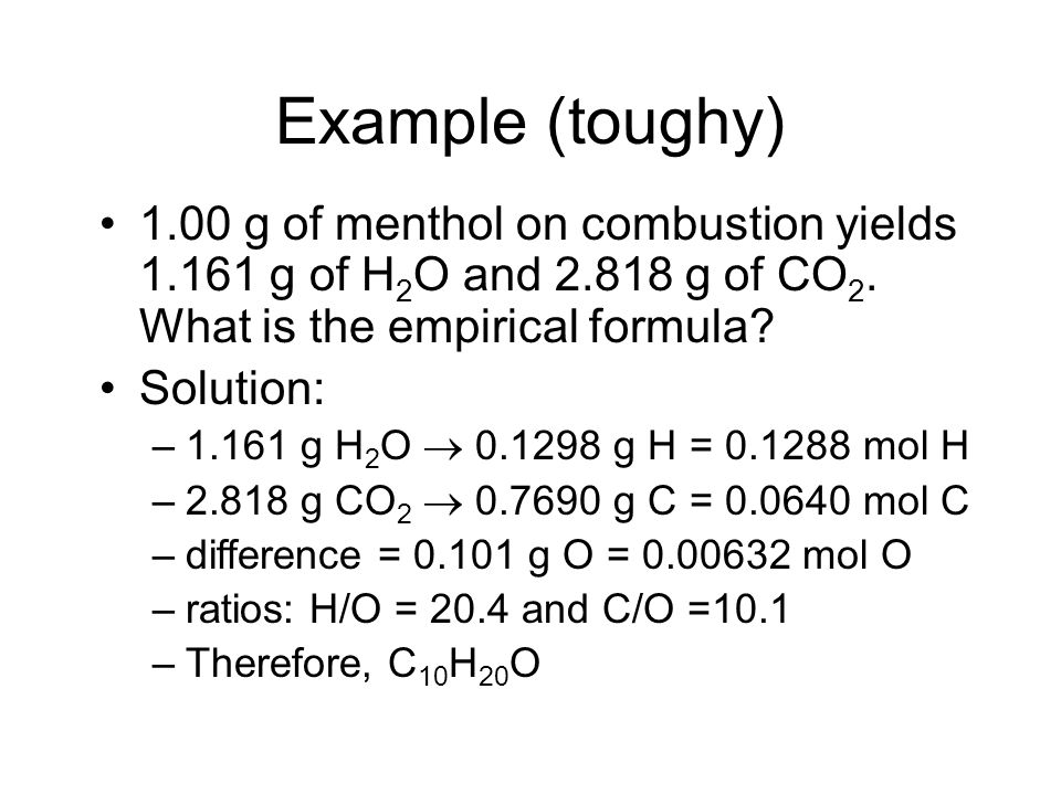 Example (toughy) 1.00 g of menthol on combustion yields 1.161 g of H2O and 2.818 g of CO2. What is the empirical formula