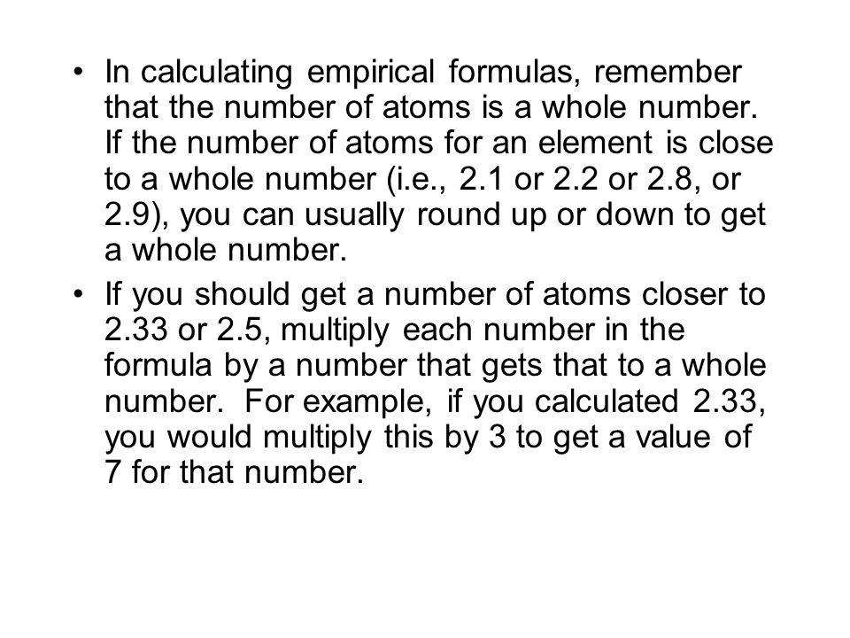 In calculating empirical formulas, remember that the number of atoms is a whole number. If the number of atoms for an element is close to a whole number (i.e., 2.1 or 2.2 or 2.8, or 2.9), you can usually round up or down to get a whole number.