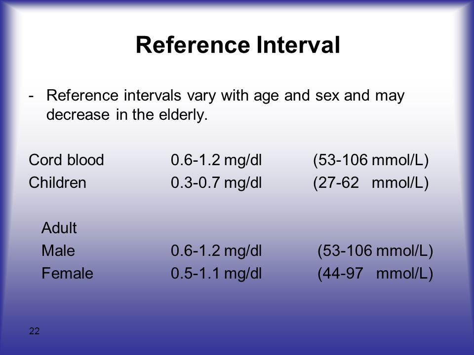Reference Interval Reference intervals vary with age and sex and may decrease in the elderly. Cord blood 0.6-1.2 mg/dl (53-106 mmol/L)