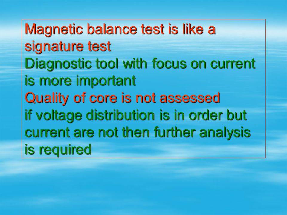 Magnetic balance test is like a signature test Diagnostic tool with focus on current is more important Quality of core is not assessed if voltage distribution is in order but current are not then further analysis is required