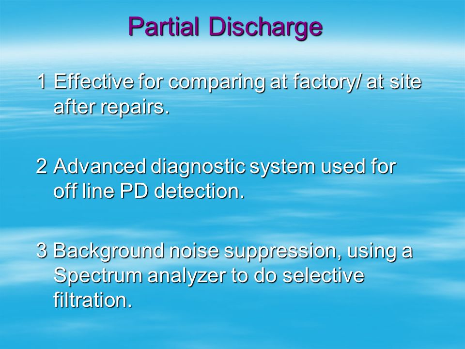 Partial Discharge Effective for comparing at factory/ at site after repairs. Advanced diagnostic system used for off line PD detection.