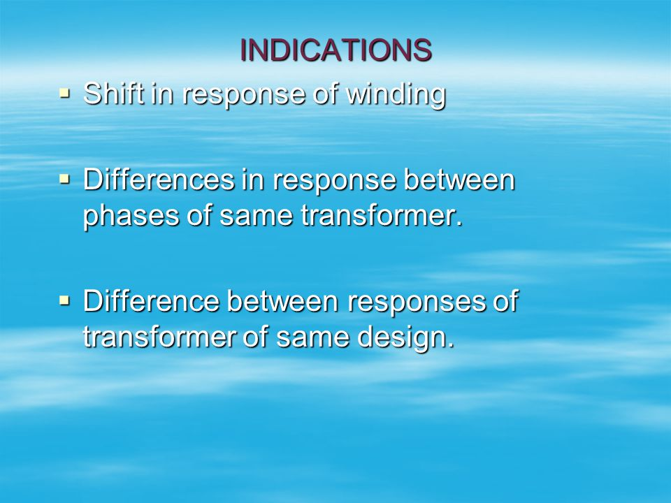INDICATIONS Shift in response of winding. Differences in response between phases of same transformer.
