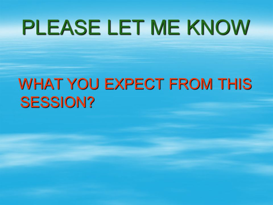 PLEASE LET ME KNOW WHAT YOU EXPECT FROM THIS SESSION