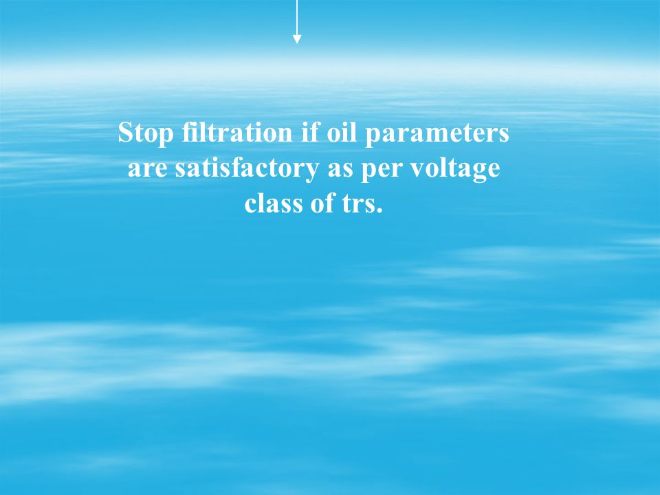Stop filtration if oil parameters are satisfactory as per voltage class of trs.
